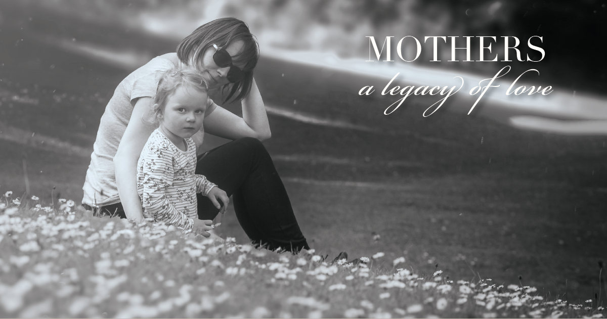 Mothers - a legacy of love